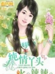 A Naive Short-tempered Girl Alternative : Chunqing Yatou Huolala; 纯情丫头火辣辣